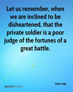 Let us remember, when we are inclined to be disheartened, that the private soldier is a poor judge of the fortunes of a great battle.