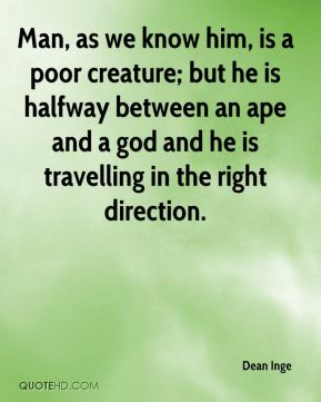 Man, as we know him, is a poor creature; but he is halfway between an ape and a god and he is travelling in the right direction.