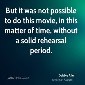 But it was not possible to do this movie, in this matter of time, without a solid rehearsal period.