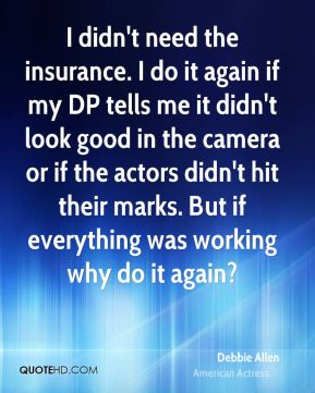 Debbie Allen - I didn't need the insurance. I do it again if my DP tells me it didn't look good in the camera or if the actors didn't hit their marks. But if everything was working why do it again?