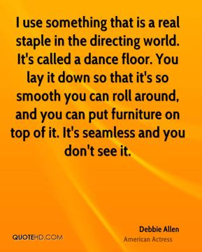 I use something that is a real staple in the directing world. It's called a dance floor. You lay it down so that it's so smooth you can roll around, and you can put furniture on top of it. It's seamless and you don't see it.