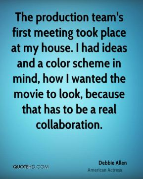 Debbie Allen - The production team's first meeting took place at my house. I had ideas and a color scheme in mind, how I wanted the movie to look, because that has to be a real collaboration.
