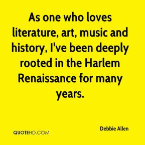 Debbie Allen - As one who loves literature, art, music and history, I've been deeply rooted in the Harlem Renaissance for many years.