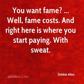 Debbie Allen - You want fame? ... Well, fame costs. And right here is where you start paying. With sweat.