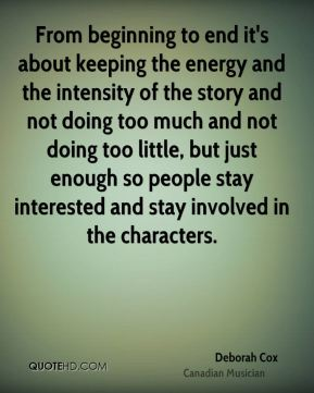 From beginning to end it's about keeping the energy and the intensity of the story and not doing too much and not doing too little, but just enough so people stay interested and stay involved in the characters.