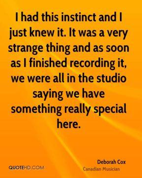 I had this instinct and I just knew it. It was a very strange thing and as soon as I finished recording it, we were all in the studio saying we have something really special here.