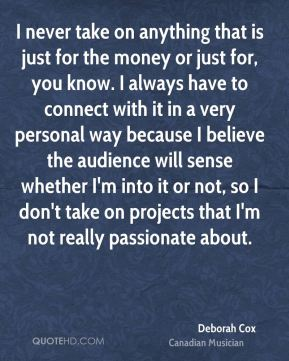 Deborah Cox - I never take on anything that is just for the money or just for, you know. I always have to connect with it in a very personal way because I believe the audience will sense whether I'm into it or not, so I don't take on projects that I'm not really passionate about.