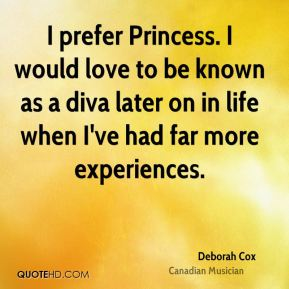 Deborah Cox - I prefer Princess. I would love to be known as a diva later on in life when I've had far more experiences.