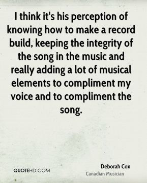 Deborah Cox - I think it's his perception of knowing how to make a record build, keeping the integrity of the song in the music and really adding a lot of musical elements to compliment my voice and to compliment the song.