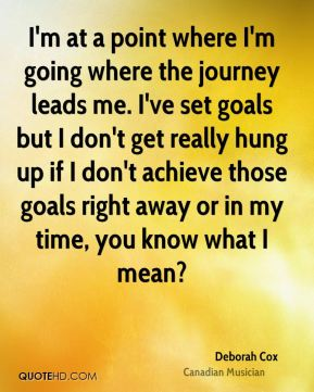 I'm at a point where I'm going where the journey leads me. I've set goals but I don't get really hung up if I don't achieve those goals right away or in my time, you know what I mean?
