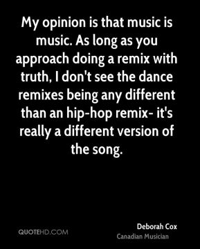 My opinion is that music is music. As long as you approach doing a remix with truth, I don't see the dance remixes being any different than an hip-hop remix- it's really a different version of the song.