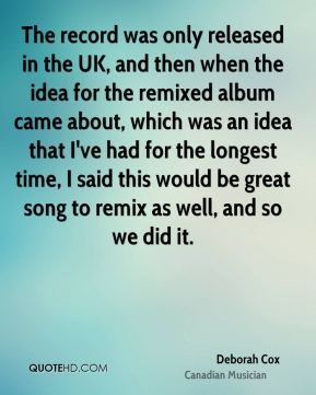 The record was only released in the UK, and then when the idea for the remixed album came about, which was an idea that I've had for the longest time, I said this would be great song to remix as well, and so we did it.