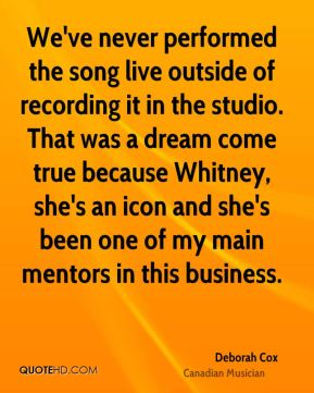 We've never performed the song live outside of recording it in the studio. That was a dream come true because Whitney, she's an icon and she's been one of my main mentors in this business.