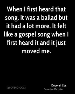 When I first heard that song, it was a ballad but it had a lot more. It felt like a gospel song when I first heard it and it just moved me.