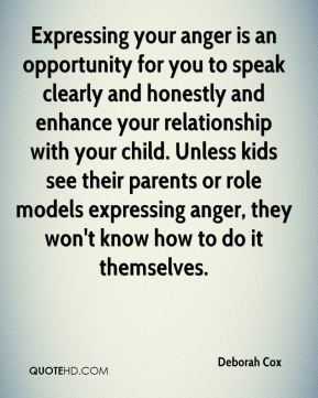 Deborah Cox - Expressing your anger is an opportunity for you to speak clearly and honestly and enhance your relationship with your child. Unless kids see their parents or role models expressing anger, they won't know how to do it themselves.
