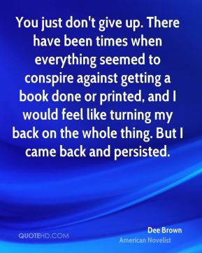 Dee Brown - You just don't give up. There have been times when everything seemed to conspire against getting a book done or printed, and I would feel like turning my back on the whole thing. But I came back and persisted.