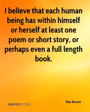 Dee Brown - I believe that each human being has within himself or herself at least one poem or short story, or perhaps even a full length book.
