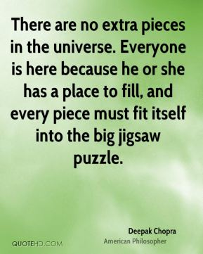 There are no extra pieces in the universe. Everyone is here because he or she has a place to fill, and every piece must fit itself into the big jigsaw puzzle.
