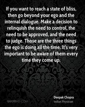 Deepak Chopra - If you want to reach a state of bliss, then go beyond your ego and the internal dialogue. Make a decision to relinquish the need to control, the need to be approved, and the need to judge. Those are the three things the ego is doing all the time. It's very important to be aware of them every time they come up.