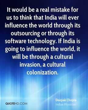 It would be a real mistake for us to think that India will ever influence the world through its outsourcing or through its software technology. If India is going to influence the world, it will be through a cultural invasion, a cultural colonization.