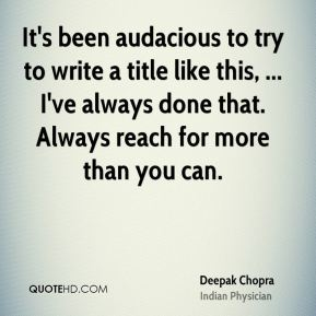 Deepak Chopra - It's been audacious to try to write a title like this, ... I've always done that. Always reach for more than you can.