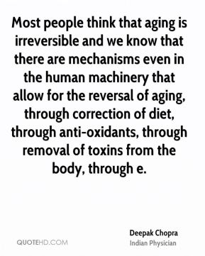 Most people think that aging is irreversible and we know that there are mechanisms even in the human machinery that allow for the reversal of aging, through correction of diet, through anti-oxidants, through removal of toxins from the body, through e.