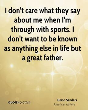 I don't care what they say about me when I'm through with sports. I don't want to be known as anything else in life but a great father.