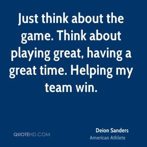 Just think about the game. Think about playing great, having a great time. Helping my team win.