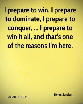 Deion Sanders - I prepare to win, I prepare to dominate, I prepare to conquer, ... I prepare to win it all, and that's one of the reasons I'm here.