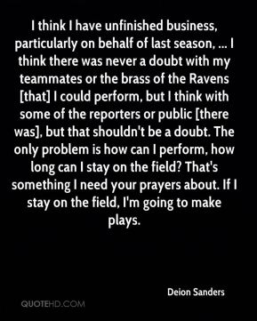 Deion Sanders - I think I have unfinished business, particularly on behalf of last season, ... I think there was never a doubt with my teammates or the brass of the Ravens [that] I could perform, but I think with some of the reporters or public [there was], but that shouldn't be a doubt. The only problem is how can I perform, how long can I stay on the field? That's something I need your prayers about. If I stay on the field, I'm going to make plays.