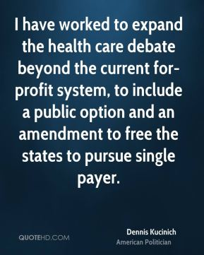 Dennis Kucinich - I have worked to expand the health care debate beyond the current for-profit system, to include a public option and an amendment to free the states to pursue single payer.