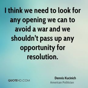 Dennis Kucinich - I think we need to look for any opening we can to avoid a war and we shouldn't pass up any opportunity for resolution.