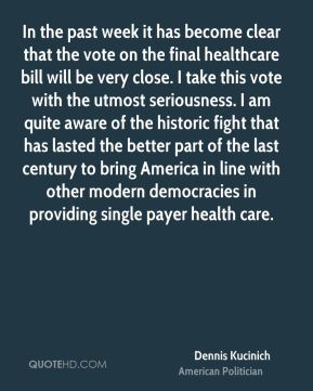 Dennis Kucinich - In the past week it has become clear that the vote on the final healthcare bill will be very close. I take this vote with the utmost seriousness. I am quite aware of the historic fight that has lasted the better part of the last century to bring America in line with other modern democracies in providing single payer health care.