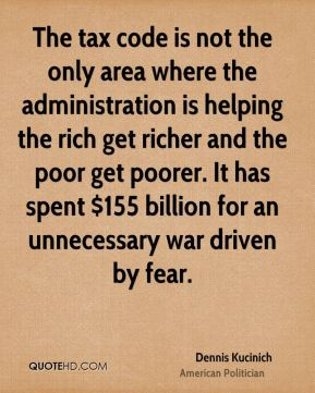 Dennis Kucinich - The tax code is not the only area where the administration is helping the rich get richer and the poor get poorer. It has spent $155 billion for an unnecessary war driven by fear.
