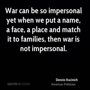 Dennis Kucinich - War can be so impersonal yet when we put a name, a face, a place and match it to families, then war is not impersonal.