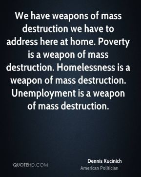 Dennis Kucinich - We have weapons of mass destruction we have to address here at home. Poverty is a weapon of mass destruction. Homelessness is a weapon of mass destruction. Unemployment is a weapon of mass destruction.