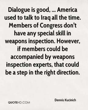 Dialogue is good, ... America used to talk to Iraq all the time. Members of Congress don't have any special skill in weapons inspection. However, if members could be accompanied by weapons inspection experts, that could be a step in the right direction.