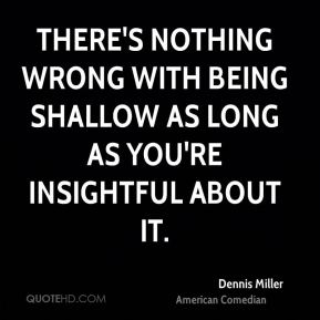 There's nothing wrong with being shallow as long as you're insightful about it.
