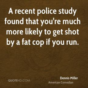 Dennis Miller - A recent police study found that you're much more likely to get shot by a fat cop if you run.