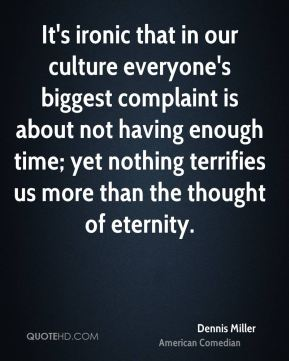Dennis Miller - It's ironic that in our culture everyone's biggest complaint is about not having enough time; yet nothing terrifies us more than the thought of eternity.