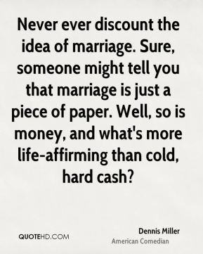 Dennis Miller - Never ever discount the idea of marriage. Sure, someone might tell you that marriage is just a piece of paper. Well, so is money, and what's more life-affirming than cold, hard cash?