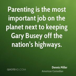 Parenting is the most important job on the planet next to keeping Gary Busey off the nation's highways.