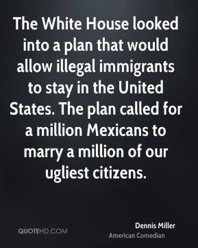 Dennis Miller - The White House looked into a plan that would allow illegal immigrants to stay in the United States. The plan called for a million Mexicans to marry a million of our ugliest citizens.