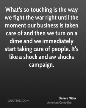 Dennis Miller - What's so touching is the way we fight the war right until the moment our business is taken care of and then we turn on a dime and we immediately start taking care of people. It's like a shock and aw shucks campaign.