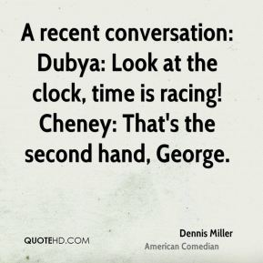 Dennis Miller - A recent conversation: Dubya: Look at the clock, time is racing! Cheney: That's the second hand, George.
