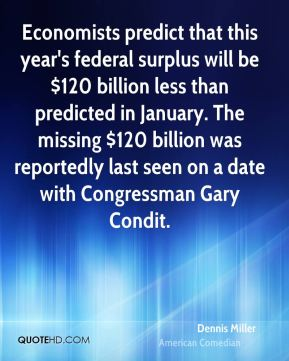 Dennis Miller - Economists predict that this year's federal surplus will be $120 billion less than predicted in January. The missing $120 billion was reportedly last seen on a date with Congressman Gary Condit.