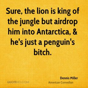 Dennis Miller - Sure, the lion is king of the jungle but airdrop him into Antarctica, & he's just a penguin's bitch.