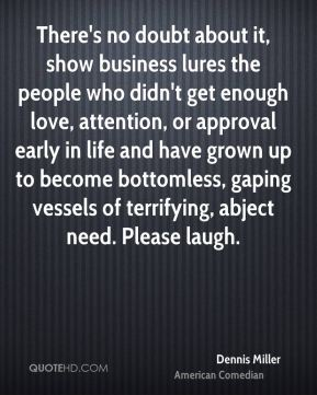 Dennis Miller - There's no doubt about it, show business lures the people who didn't get enough love, attention, or approval early in life and have grown up to become bottomless, gaping vessels of terrifying, abject need. Please laugh.