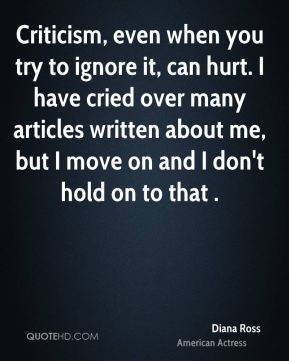 Diana Ross - Criticism, even when you try to ignore it, can hurt. I have cried over many articles written about me, but I move on and I don't hold on to that .