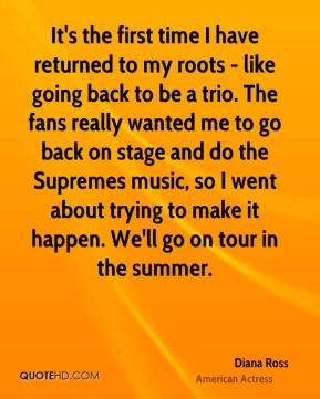 Diana Ross - It's the first time I have returned to my roots - like going back to be a trio. The fans really wanted me to go back on stage and do the Supremes music, so I went about trying to make it happen. We'll go on tour in the summer.